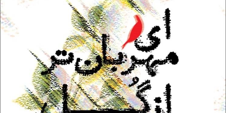 مجموعه شعر «ای مهربانتر از گُل» توسط حوزه هنری کهگیلویه و بویراحمد به چاپ رسید